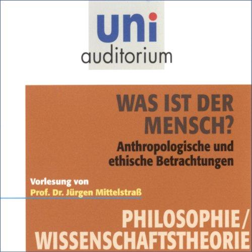 Was ist der Mensch? Anthropologische und ethische Betrachtungen: Uni-Auditorium