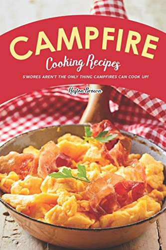 Campfire Cooking Recipes: S'mores Aren't the Only Thing Campfires Can Cook Up!