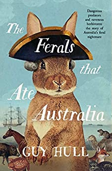 The Ferals that Ate Australia: From the bestselling author of The Dogs that Made Australia by [Guy Hull]