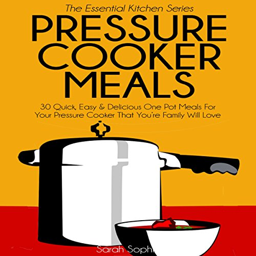 Pressure Cooker Meals: 30 Quick, Easy and Delicious One Pot Meals for Your Pressure Cooker That Your Family Will Love audiobook cover art