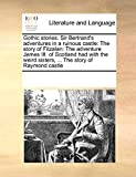 Gothic stories. Sir Bertrand's adventures in a ruinous castle: The story of Fitzalan: The adventure James III. of Scotland had with the weird sisters, ... The story of Raymond castle