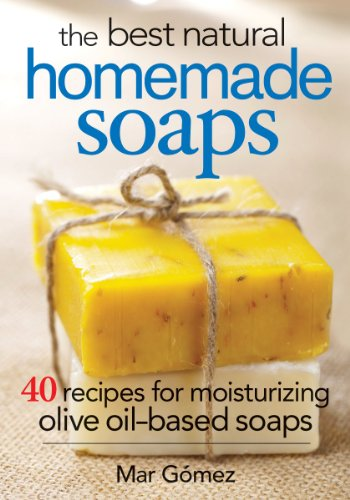 The Best Natural Homemade Soaps: 40 Recipes for Moisturizing Olive Oil-Based Soaps