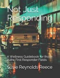 Not Just Responding: A Wellness Guidebook for those in the First Responder Fields