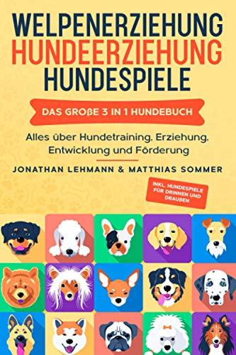 WELPENERZIEHUNG | HUNDEERZIEHUNG | HUNDESPIELE: Das große 3 in 1 Hundebuch - Alles über Hundetraining, Erziehung, Entwicklung und Förderung - Inkl. Hundespiele für Drinnen und Draußen