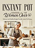 Instant Pot Cookbook For Women Over 60: Delicious and Healthy Budget-Friendly Instant Pot Recipes