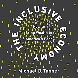 The Inclusive Economy     How to Bring Wealth to America's Poor              Written by:                                                                                                                                 Michael D. Tanner                               Narrated by:                                                                                                                                 Todd Barsness                      Length: 7 hrs and 59 mins     1 rating     Overall 4.0