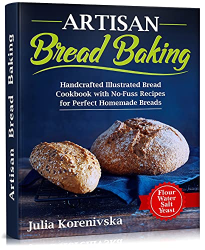 Artisan Bread Baking: Handcrafted Illustrated Bread Cookbook with No-Fuss Recipes for Perfect Homemade Breads by [Julia Korenivska]