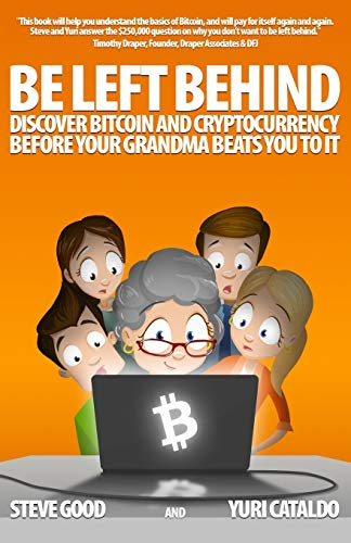 BE LEFT BEHIND: Discover Bitcoin and Cryptocurrency Before Your Grandma Beats You to It