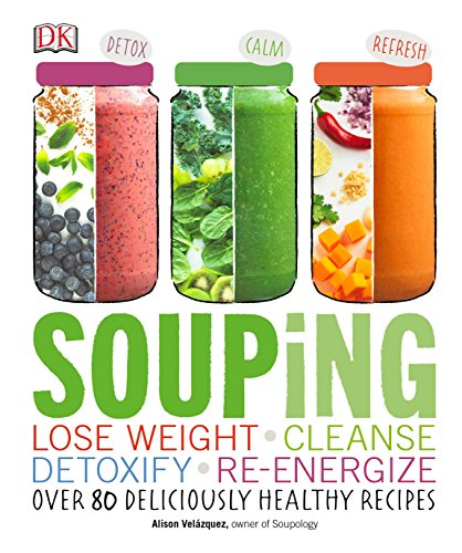 Souping: Lose Weight - Cleanse - Detoxify - Re-Energize; Over 80 Deliciously Healthy Reci