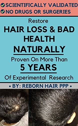 Restore Hair Loss and Bad Health NATURALLY: Proven On More Than 5 Years Of Experimental Research (Hair Loss Treatment, Pattern Baldness, Androgenic Alopecia, ... No Minoxidil, 100% RAW) (English Edition)