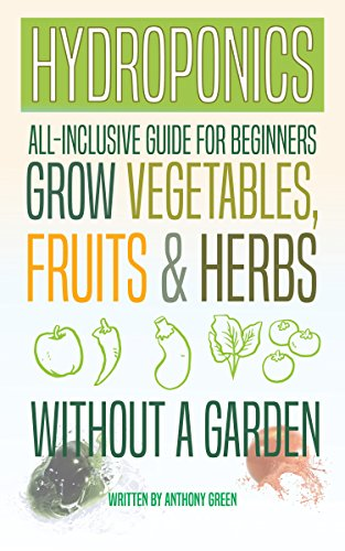 Hydroponics: All-Inclusive Guide for Beginners - Grow Fruits, Vegetables & Herbs Without a Garden by [Anthony Green]