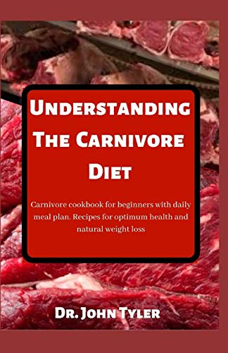 Understanding the Carnivore Diet: Carnivore cookbook for beginners with daily meal plan. Recipes for optimum health and natural weight loss