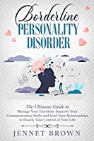 Borderline Personality Disorder: The Ultimate Guide to Manage Your Emotions. Improve Your Communication Skills and Heal Your Relationships to Finally Take Control of Your Life.