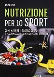 Nutrizione per lo sport. Come nutrire il proprio corpo e massimizzare la performance sport...