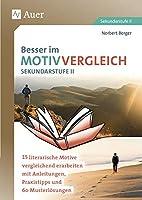 Besser im Motivvergleich Sekundarstufe II: 15 literarische Motive vergleichend erarbeiten mit Anleitungen, Praxistipps und 60 Musterloesungen (11. bis 13. Klasse)