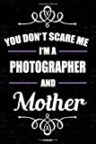 You don't scare me I'm a Photographer and Mother Notebook: Photographer Journal 6 x 9 inch Book 120 lined pages gift