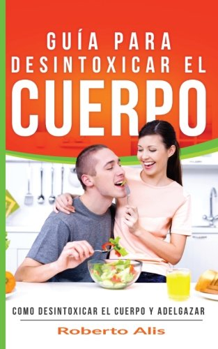 Cómo bajar de peso y desintoxicar el cuerpo – Desintoxicar el colon, hígado y combatir el estreñimiento: Cómo desintoxicar el colon, el hígado, … y controlar el colesterol (Spanish Edition)