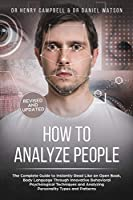 How to Analyze People REVISED AND UPDATED: The Complete Guide to Instantly Read Like an Open Book, Body Language Through Innovative Behavioral Psychological Techniques and Analyzing Personality Types and Patterns