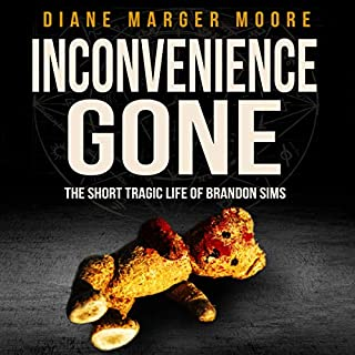 Inconvenience Gone     The Short Tragic Life of Brandon Sims              By:                                                                                                                                 Diane Marger Moore                               Narrated by:                                                                                                                                 Chris Monteiro                      Length: 7 hrs and 8 mins     17 ratings     Overall 3.6