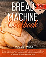 Bread Machine Cookbook: 2-Hour Express Recipes for Your Family's Favorite Homemade Baked Bread, With Easy to Find Ingredients and Step by Step Instructions, no Matter What Bread Maker You Have