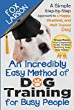 Dog Training: An Incredibly Easy Method of Dog Training for Busy People: A Simple Step-by-Step Approach to a Happy,...