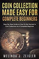 Coin Collection Made Easy For Complete Beginners: Step-By-Step Guide on How To Get Started In Coin Collection As A Complete Beginner