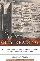 City Reading: Written Words and Public Spaces in Antebellum New York (Popular Cultures, Everyday Lives)