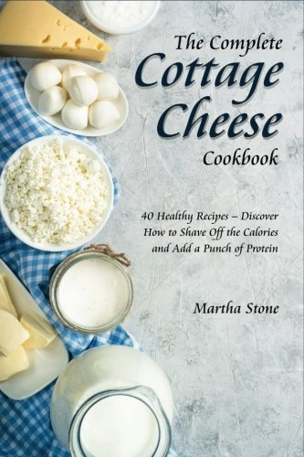 The Complete Cottage Cheese Cookbook: 40 Healthy Recipes – Discover How to Shave Off the Calories and Add a Punch of Protein