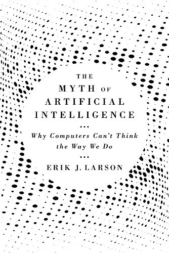 Compare Textbook Prices for The Myth of Artificial Intelligence: Why Computers Can't Think the Way We Do  ISBN 9780674983519 by Larson, Erik J.