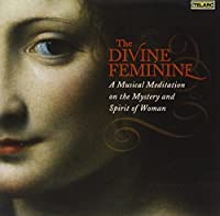 The Divine Feminine: A Musical Meditation on the Mystery and Spirit of Woman (2006-10-24)