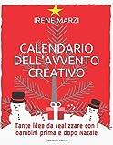 CALENDARIO DELL'AVVENTO CREATIVO (NUOVA EDIZIONE): Tante idee da realizzare con i bambini prima e dopo Natale