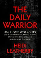 The Daily Warrior 365 Home Workouts and Meditations for Taking Action, Developing Strength, and Maintaining Discipline