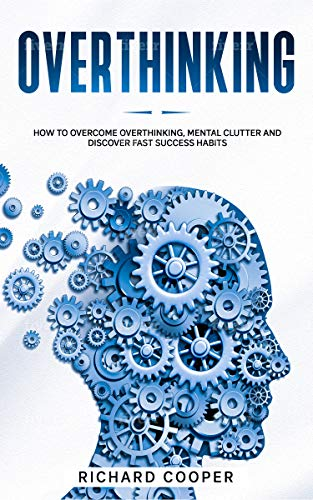 Book: Overthinking - How to Overcome Overthinking, Mental Clutter and Discover Fast Success Habits by Richard Cooper