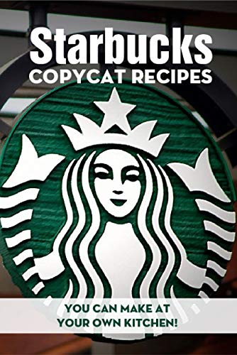 Starbucks Copycat Recipes You Can Make At Your Own Kitchen!: Starbucks Recipes (English Edition)