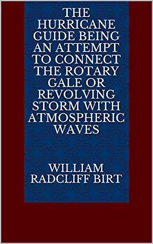 The Hurricane Guide Being an Attempt to Connect the Rotary Gale or Revolving Storm with Atmospheric Waves (English Edition)