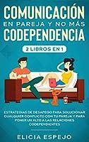 Comunicación en pareja y no más codependencia 2 libros en 1: Estrategias de desapego para solucionar cualquier conflicto con tu pareja y para poner un alto a las relaciones codependientes