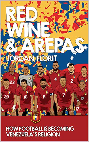 Red Wine & Arepas: How Football is Becoming Venezuela's Religion (English Edition)