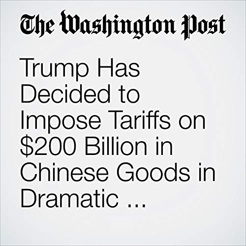 Trump Has Decided to Impose Tariffs on $200 Billion in Chinese Goods in Dramatic Escalation of Trade Battle copertina