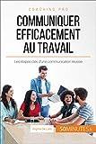 Communiquer efficacement au travail: Les étapes-clés d'une communication réussie (Coaching pro t. 36) (French Edition)