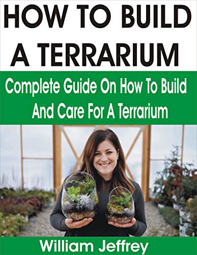 HOW TO BUILD A TERRARIUM: COMPLETE GUIDE ON HOW TO BUILD AND CARE FOR A TERRARIUM by [William Jeffrey]