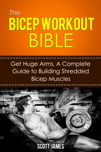 The Bicep Workout Bible: Get Huge Arms, A Complete Guide to Building Shredded Bicep Muscles (Arm Workout, Tricep Workout, Triceps, Biceps, Arm Blaster, ... Bodybuilding Diet, Protein Shake)