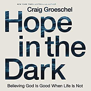 Hope in the Dark     Believing God Is Good When Life Is Not              By:                                                                                                                                 Craig Groeschel                               Narrated by:                                                                                                                                 Van Tracy                      Length: 3 hrs and 35 mins     11 ratings     Overall 4.9
