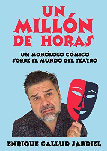 Un millón de horas: Un monólogo cómico sobre el mundo del teatro (Comedias de Enrique Gallud Jardiel nº 5)