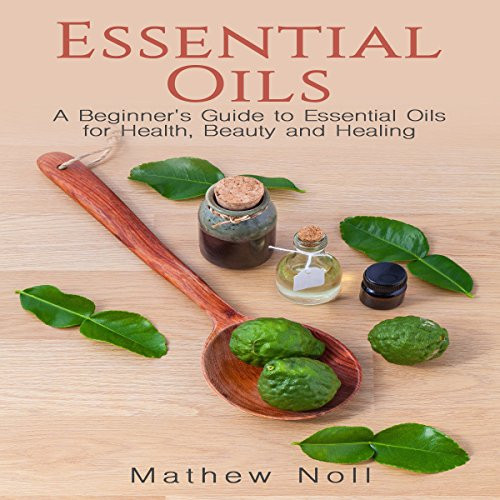 Essential Oils: A Beginner's Guide to Essential Oils for Health, Beauty and Healing audiobook cover art