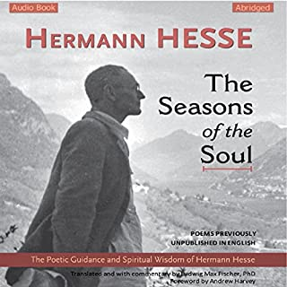The Seasons of the Soul     The Poetic Guidance and Spiritual Wisdom of Hermann Hesse              Written by:                                                                                                                                 Hermann Hesse                               Narrated by:                                                                                                                                 Ludwig Max Fischer,                                                                                        Andrew Harvey                      Length: 1 hr and 16 mins     3 ratings     Overall 4.7