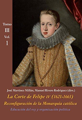 Educación del rey y organización política (Tomo III - Vol. 1): La Corte de Felipe IV (1621-1665). Reconfiguración de la Monarquía Católica - Tomo III: Corte y Cultura: 9 (La Corte en Europa - Temas)
