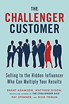 The Challenger Customer: Selling to the Hidden Influencer Who Can Multiply Your Results by [Brent Adamson, Matthew Dixon, Pat Spenner, Nick Toman]