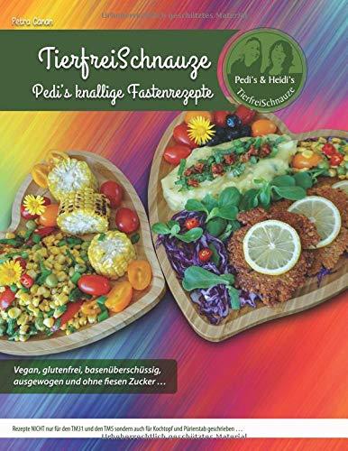 TierfreiSchnauze - Pedi's knallige Fastenrezepte ... Vegan, glutenfrei, basenüberschüssig, ausgewogen und ohne fiesen Zucker ...: Rezepte NICHT nur ... und Pürierstab geschrieben ... TASCHENBUCH