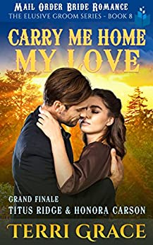 Carry Me Home, My Love: Grand Finale - Titus Ridge and Honora Carson (The Elusive Groom Book 8) by [Terri Grace]
