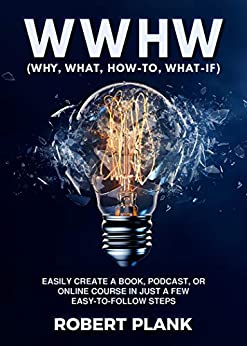 WWHW, Why, What, How-To, What-If: Easily Create a Book, Podcast, or Online Course In Just a Few Easy-to-Follow Steps by [Robert Plank]